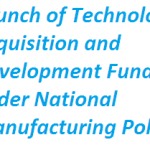 Launch of Technology Acquisition and Development Fund under National Manufacturing Policy