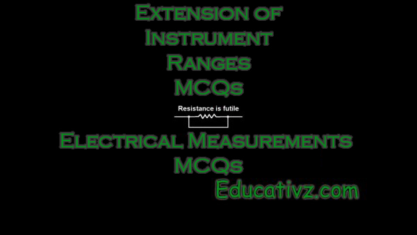 Most Latest Extension of Instrument Ranges ( Electrical Measurements ) MCQs - Electrical Measurements MCQs