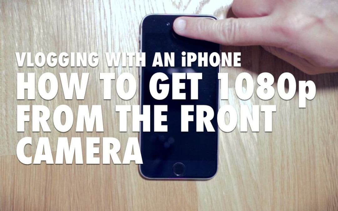 Vlogging with an iPhone – How to Get 1080p with the Front Camera