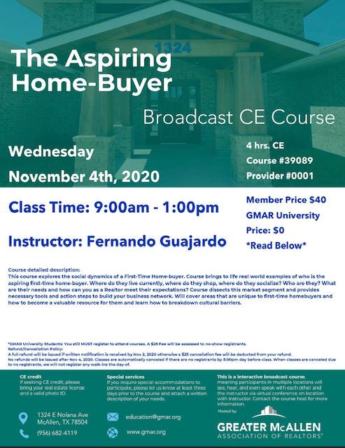November 4th The Aspiring Home-buyer 9:00am - 1:00pm CE hours: 4 Price $40 | GMAR University: $0 Instructor: Fernando Guajardo