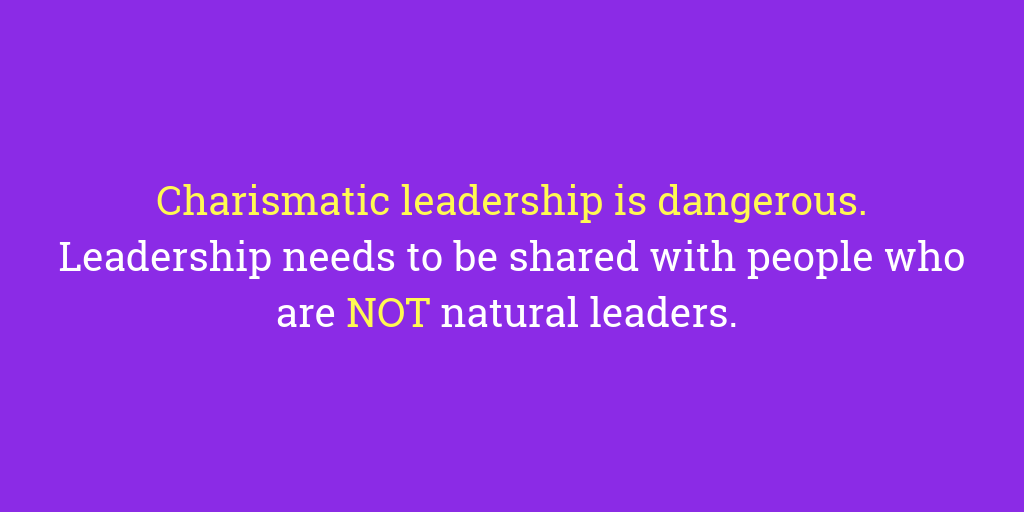 Charismatic leadership is dangerous. Leadership needs to be shared with people who are NOT natural leaders.