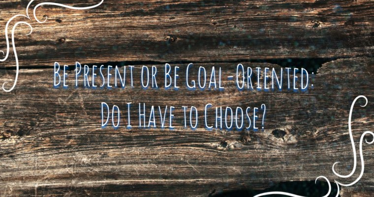 Being Present Vs. Being Goal-Oriented