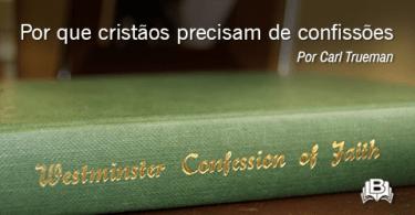 Por que cristãos precisam de confissões