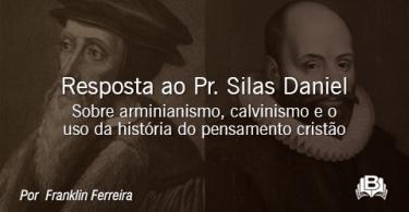 Resposta ao Pr. Silas Daniel - Sobre arminianismo, calvinismo e o uso da história do pensamento cristão