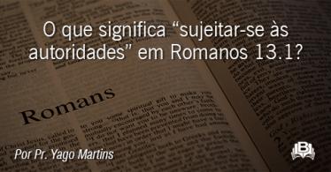 """O que significa """"sujeitar-se às autoridades"""" em Romanos 13.1?"""