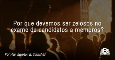 Por que devemos ser zelosos no exame de candidatos a membros?