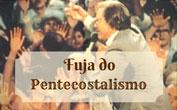 Fuja do Pentecostalismo
