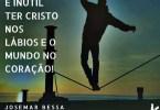É inútil ter Cristo nos lábios e o Mundo no coração!