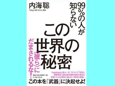 話題の医師・内海聡氏の最新刊 『99%の人が知らないこの世界の秘密〈彼らにだまされるな!〉』