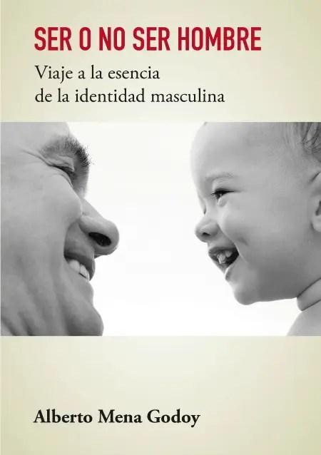 ser o no ser hombre - SER O NO SER HOMBRE: viaje a la esencia de la identidad masculina. Entrevista a Alberto Mena Godoy