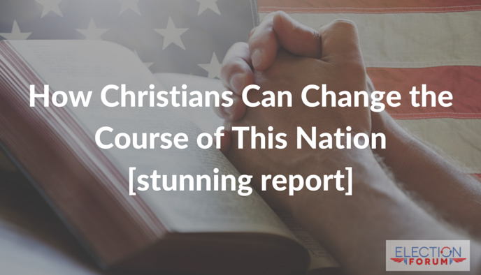 How Christians Can Change the Course of This Nation [stunning report]