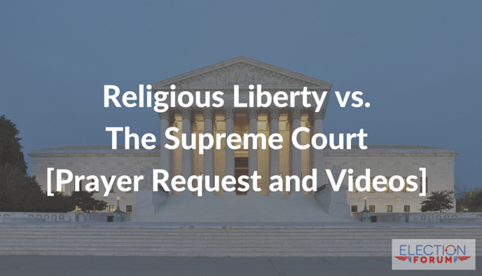 Religious Liberty vs. The Supreme Court [Prayer Request and Videos]