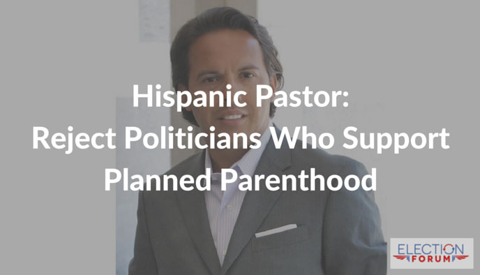 Hispanic Pastor: Reject Politicians Who Support Planned Parenthood