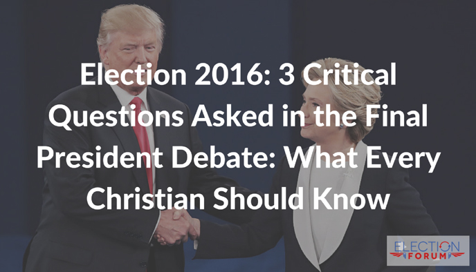 Election 2016: 3 Critical Questions Asked in the Final President Debate: What Every Christian Should Know