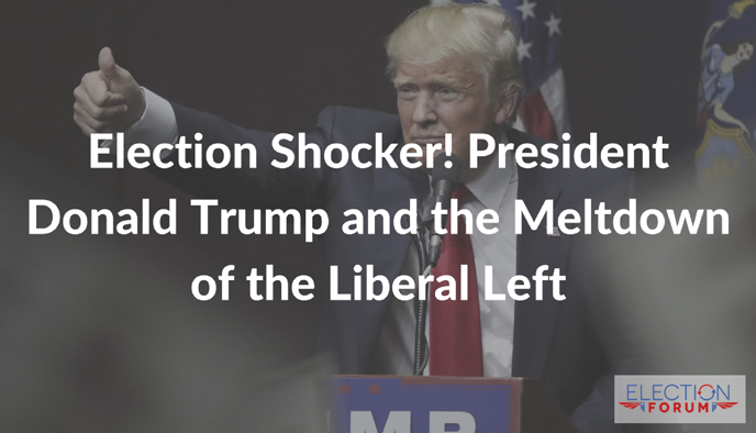 Election Shocker! President Donald Trump and the Meltdown of the Liberal Left