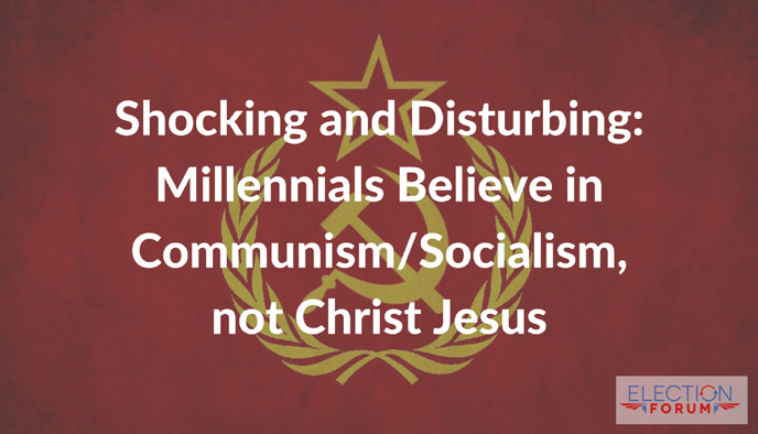 Shocking and Disturbing: Millennials Believe in Communism/Socialism, not Christ Jesus