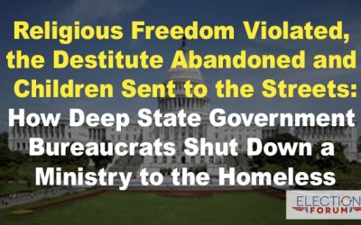 Religious Freedom Violated, the Destitute Abandoned and Children Sent to the Streets: How Deep State Government Bureaucrats Shut Down a Ministry to the Homeless