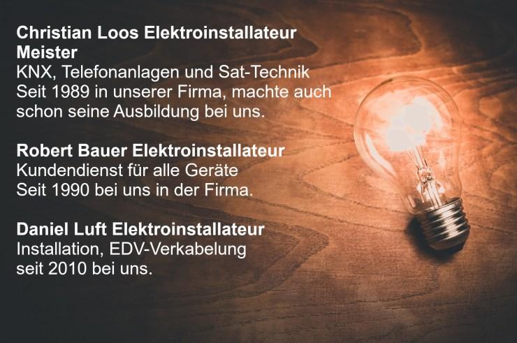 Christian Loos Elektroinstallateur Meister KNX, Telefonanlagen und Sat-Technik Seit 1989 in unserer Firma, machte auch schon seine Ausbildung bei uns.  Robert Bauer Elektroinstallateur Kundendienst für alle Geräte Seit 1990 bei uns in der Firma.  Daniel Luft Elektroinstallateur Installation, EDV-Verkabelung seit 2010 bei uns.