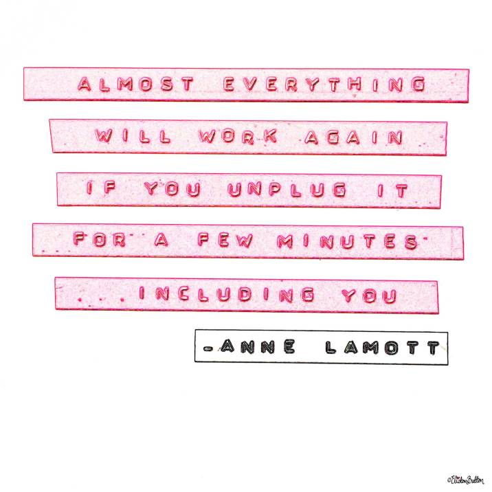 Unplugging Quote by Anne Lamott. Design by Eliston Button. - Around Here...I'm Back! at www.elistonbutton.com - Eliston Button - That Crafty Kid – Art, Design, Craft & Adventure.