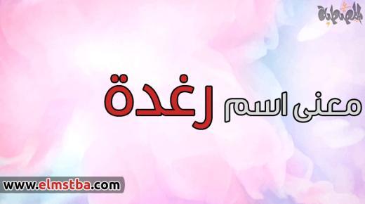 معنى اسم رغدة Raghda في اللغة العربية وصفات حاملة اسم رغدة