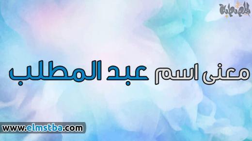 معنى اسم عبد المطلب Abdel Mottaleb في اللغة العربية وصفات حامل اسم عبد المطلب