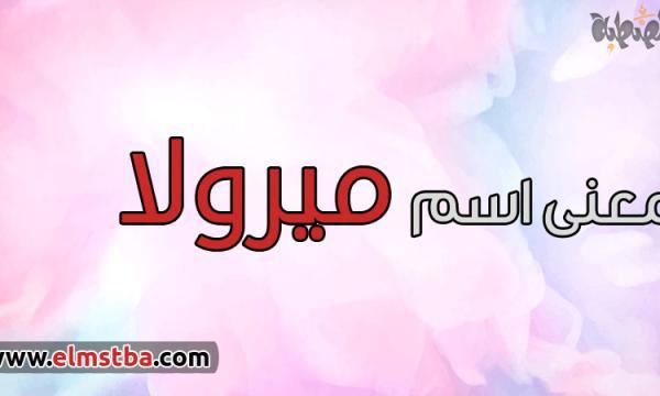 معنى اسم ميرولا Mirola في اللغة العربية وصفات حاملة اسم ميرولا