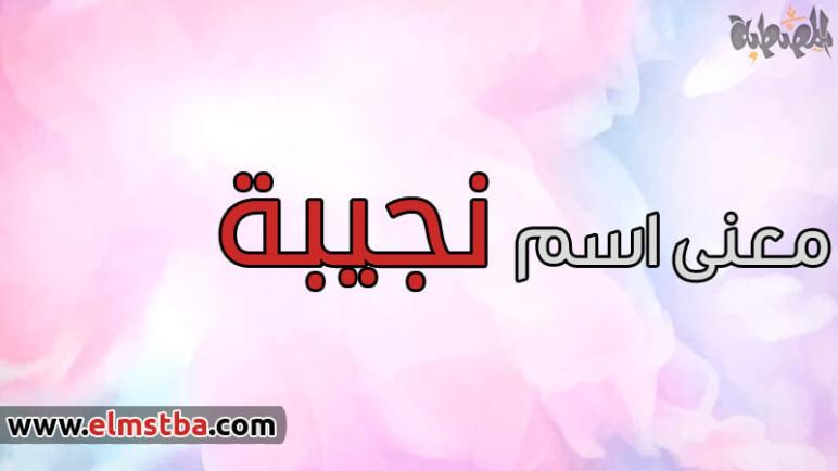 معنى اسم نجيبة Nagiba في اللغة العربية وصفات حاملة اسم نجيبة