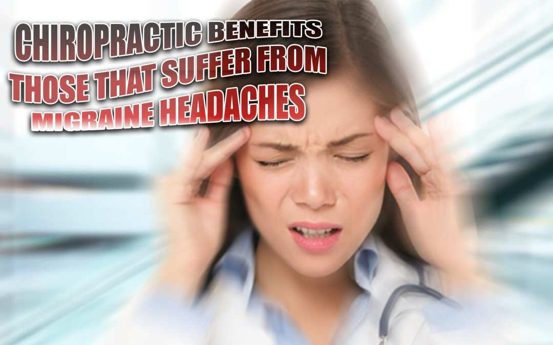 Chiropractic Benefits Those That Suffer From Migraine Headaches