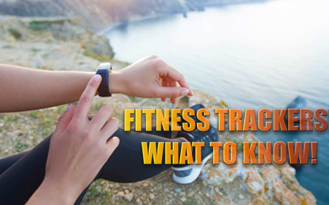 Fitness Trackers! What You Need To Know!