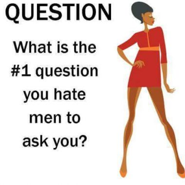 The Number 1 Questions Ladies Hate Men Asking - elsieisy blog