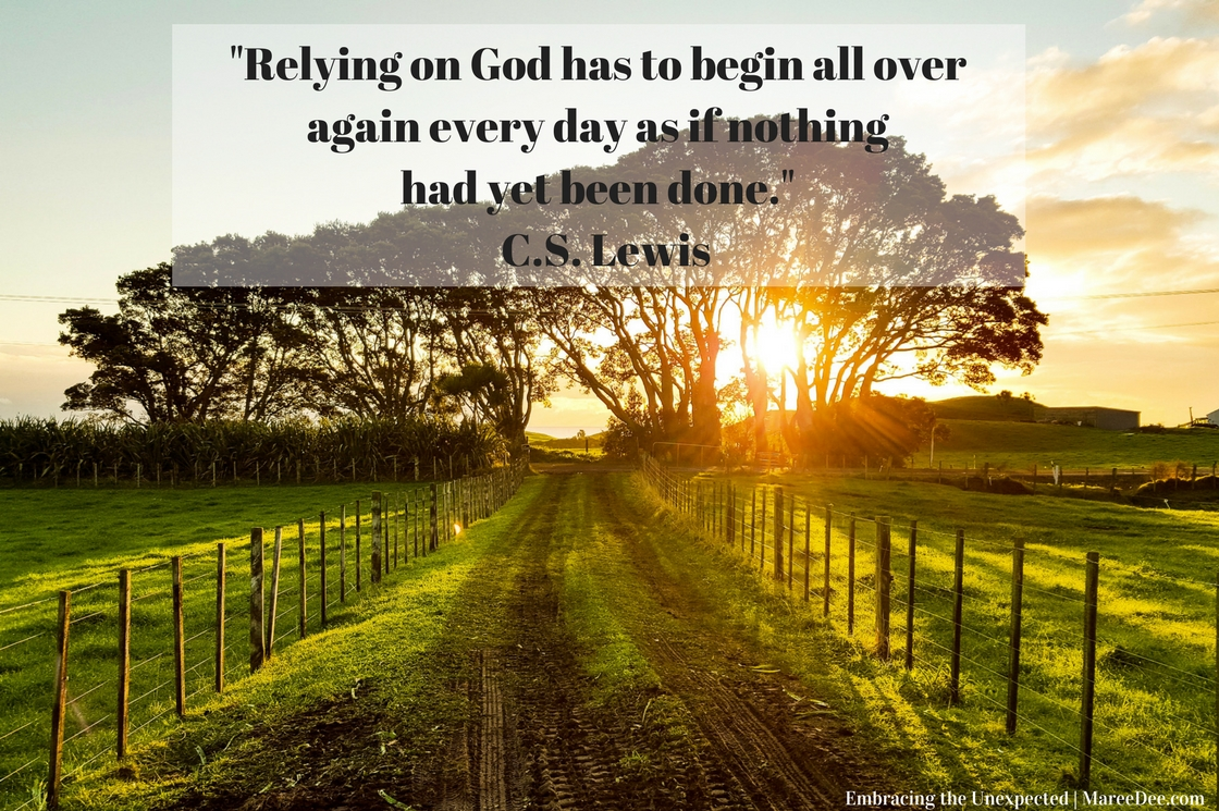 "Quote on Embracing the Unexpected - ""Relying on God has to begin all over again every day as if nothing had yet been done."" C.S. Lewis"