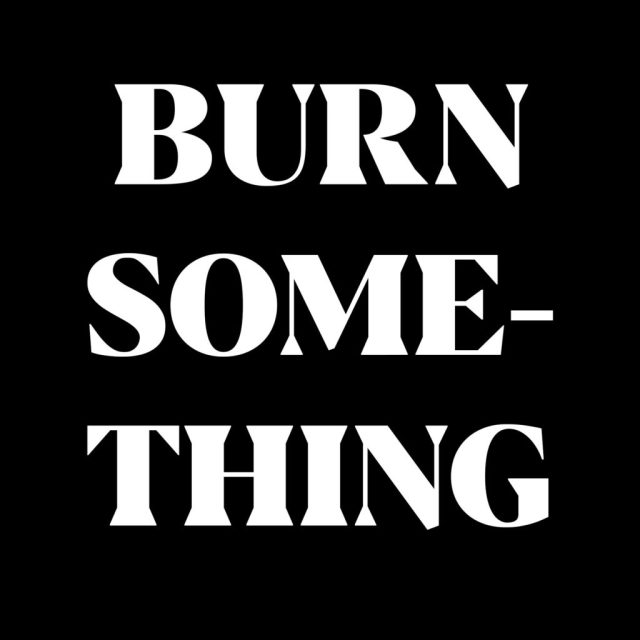 Black background with large text that says BURN SOMETHING.
