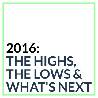 2016: The Highs, The Lows & What's Next