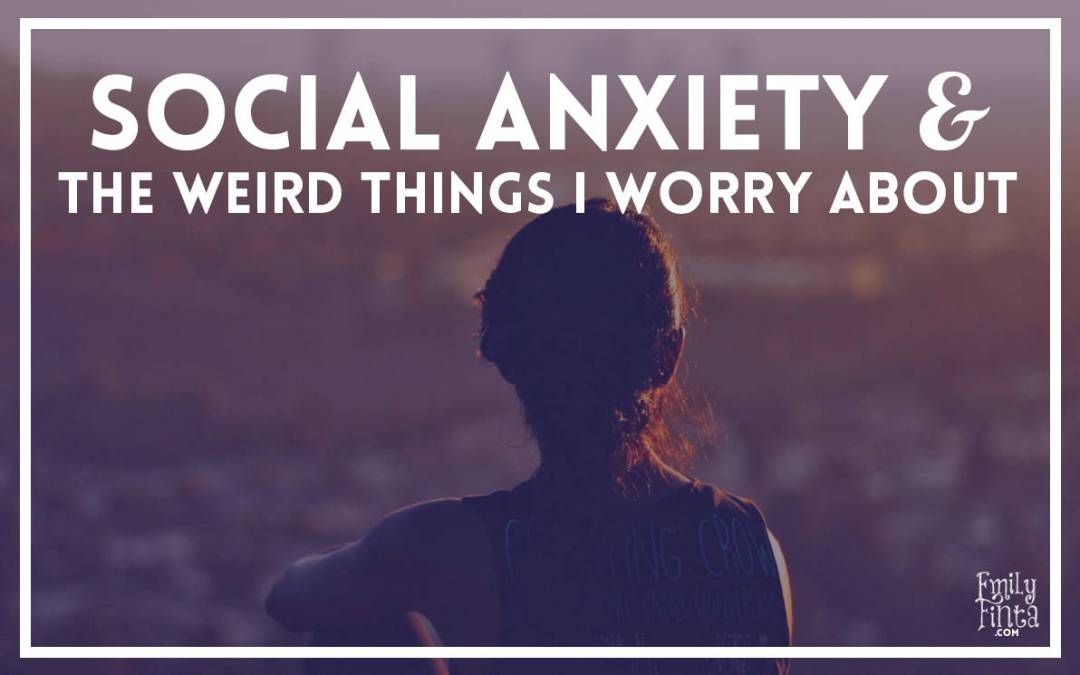 Social Anxiety & The Weird Things I Worry About