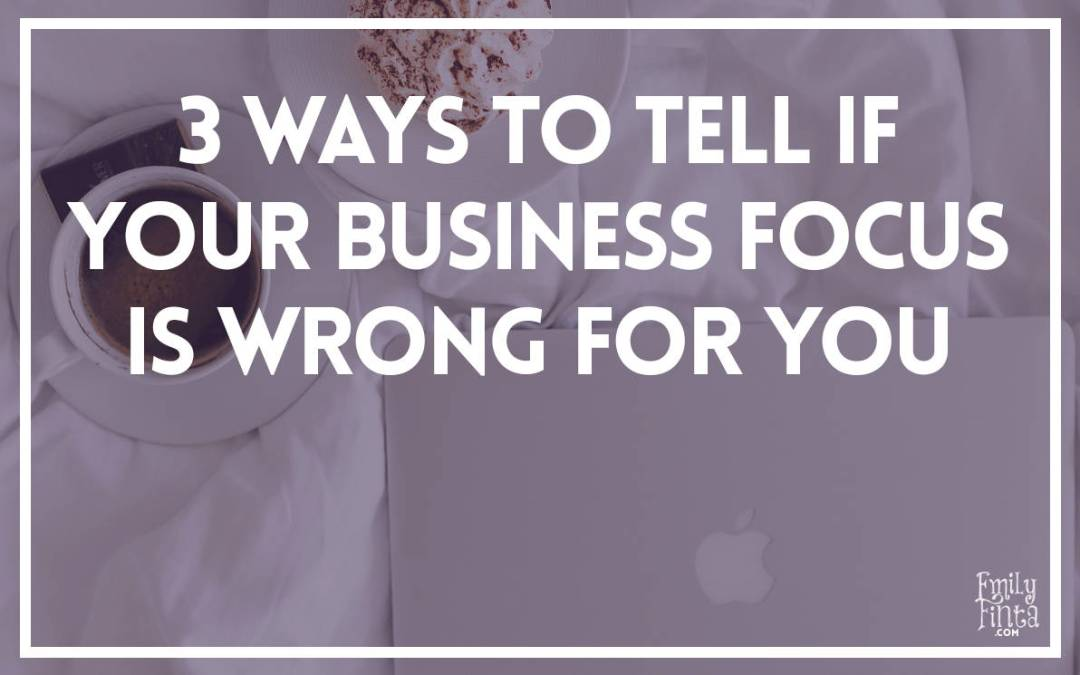 3 Ways to Tell if Your Business Focus Is Wrong For You