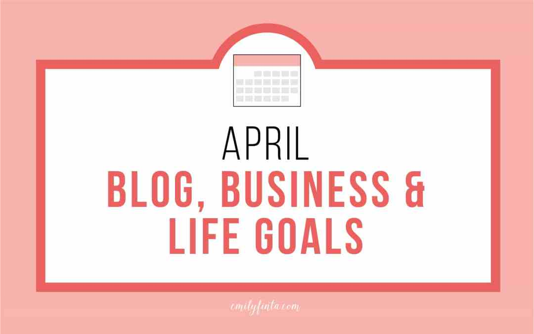 Emily Finta's April Blog, Business & Life Goals