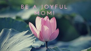 Be A Joyful Mom