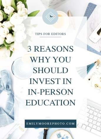 3 Reasons Why You Should Invest in In-Person Education | Emily Moore Boutique Photo Editing | Private Photo Editor | Tips for Editors