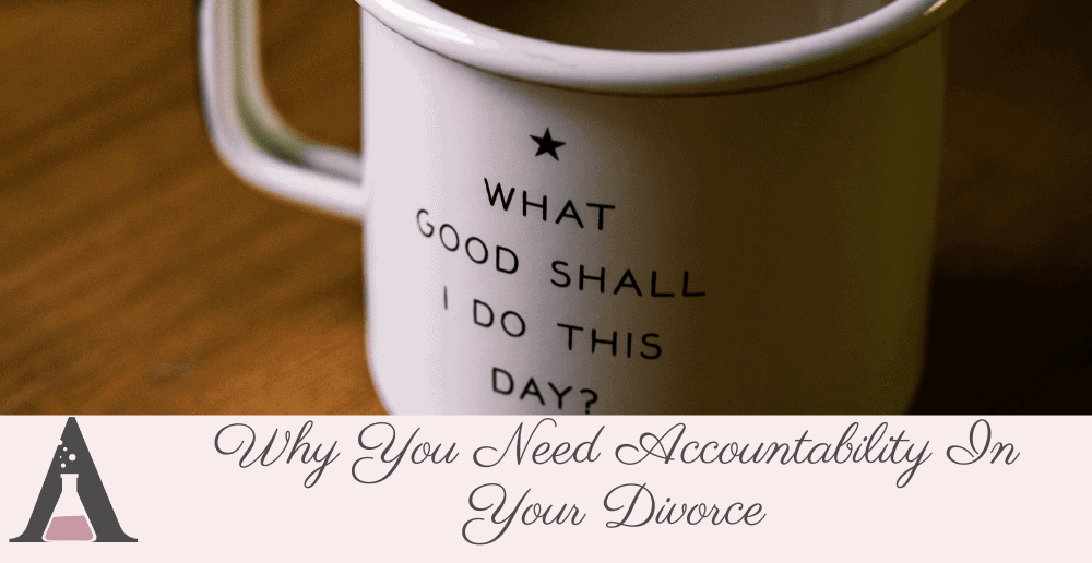 Why You Need Accountability In Your Divorce