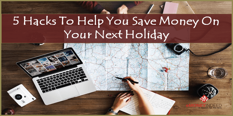 5 Hacks To Help You Save Money On Your Next Holiday