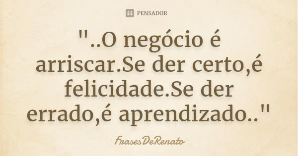 frasesderenato_quot_o_negocio_e_arriscar_se_der_certo_e_lr1pegv