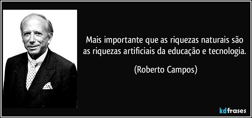 frase-mais-importante-que-as-riquezas-naturais-sao-as-riquezas-artificiais-da-educacao-e-tecnologia-roberto-campos-134259