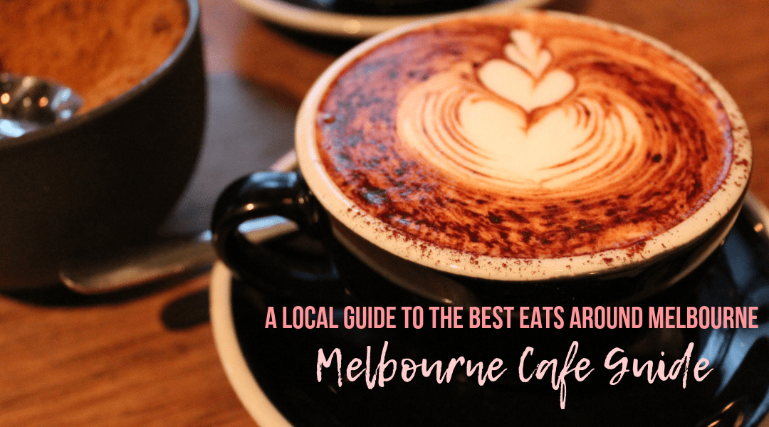 Melbourne Cafe Guide: A Local Guide To Melbourne's Best Eats