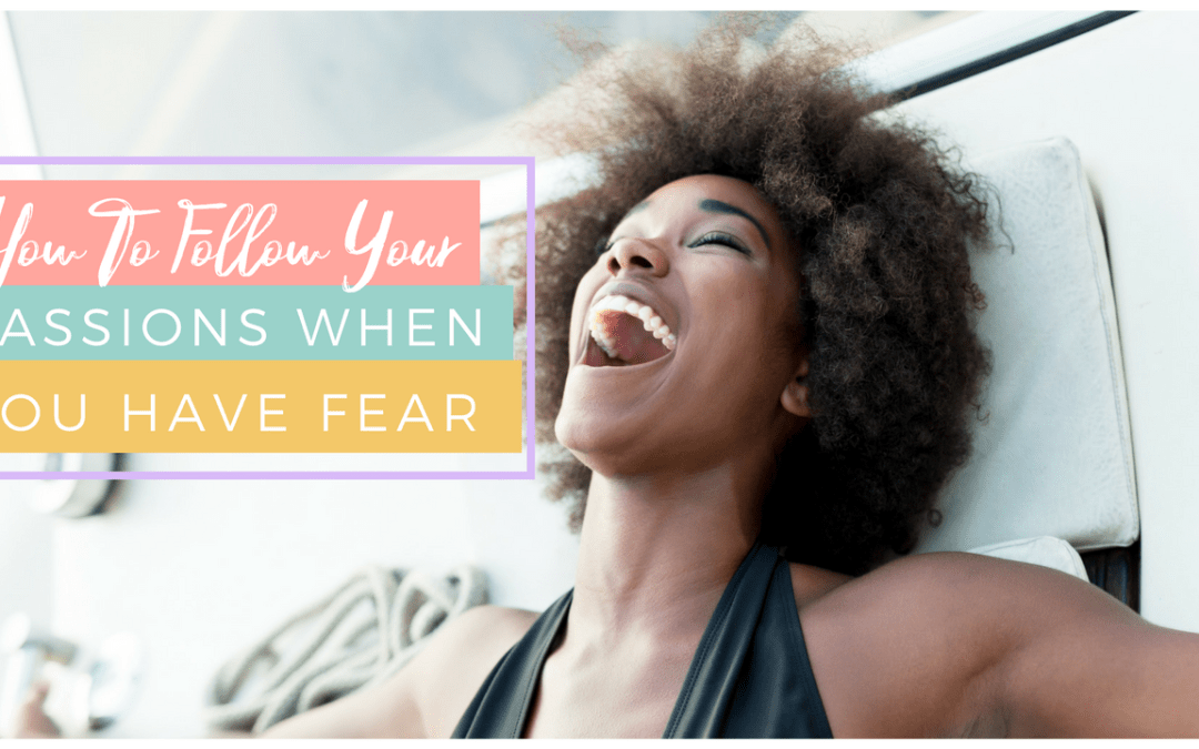 How To Follow Your Passions When You Have Fear