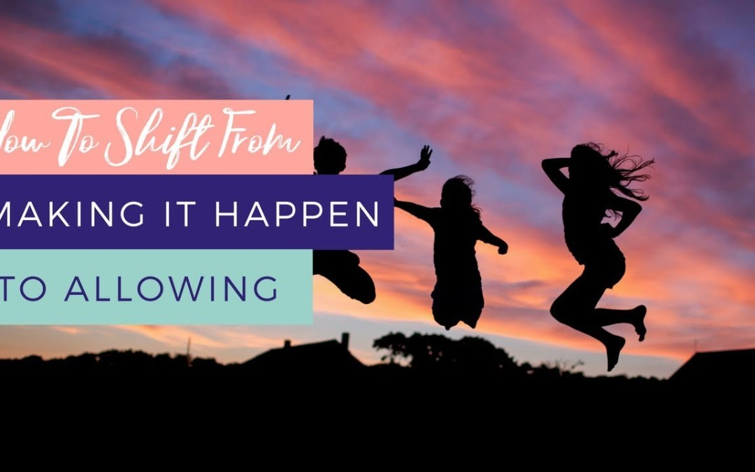 How To Shift From Making It Happen To Allowing