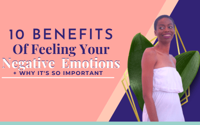 10 Benefits of Allowing Yourself To Feel Your Negative Emotions