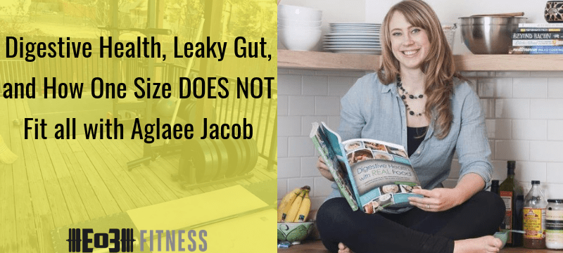 Digestive Health, Leaky Gut, and How One Size DOES NOT Fit all with Aglaee Jacob