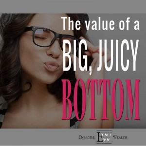 How To Make Money (Part 6): The Value of a Big, Juicy Bottom