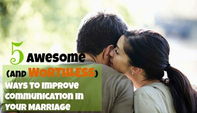 5 Awesome (and Worthless) Ways to Improve Communication in Your Marriage