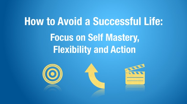 How to Avoid a Successful Life: Focus on Self Mastery, Flexibility and Action
